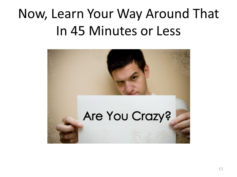 Now, Learn Your Way Around That In 45 Minutes or Less 13