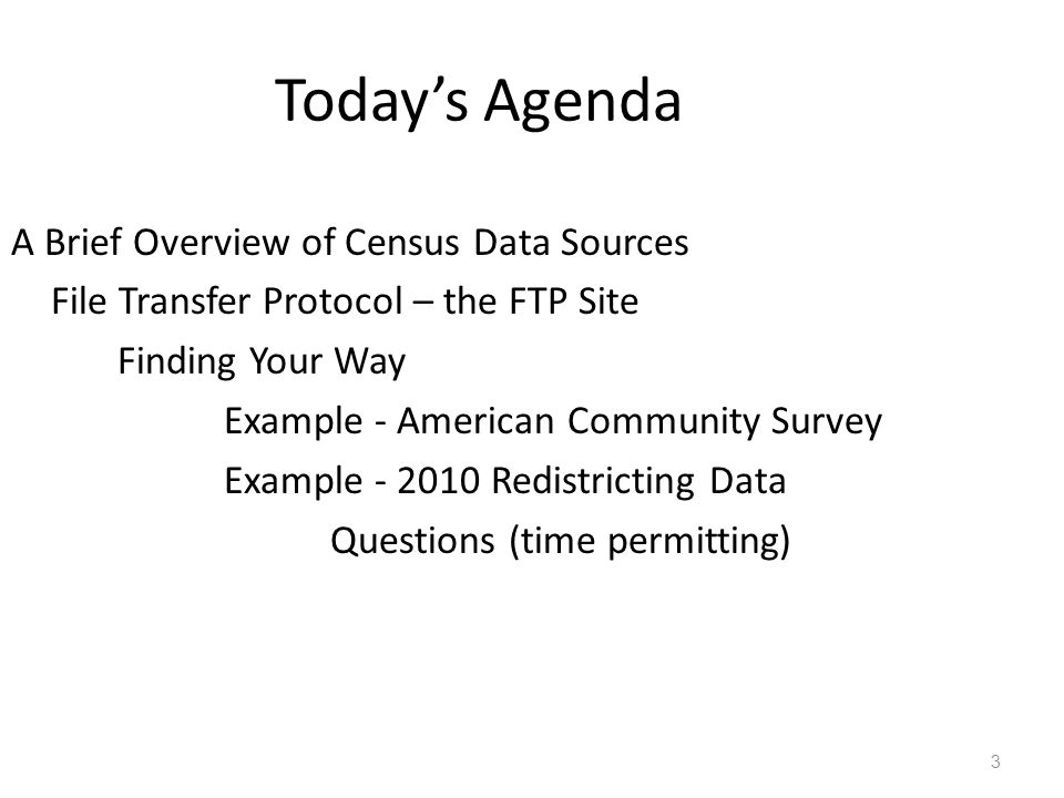 Today's Agenda A Brief Overview of Census Data Sources File Transfer Protocol – the FTP Site Finding Your Way Example - American Community Survey Example - 2010 Redistricting Data Questions (time permitting) 3