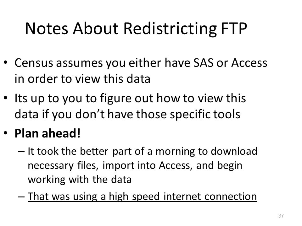 Notes About Redistricting FTP Census assumes you either have SAS or Access in order to view this data Its up to you to figure out how to view this data if you don't have those specific tools Plan ahead.