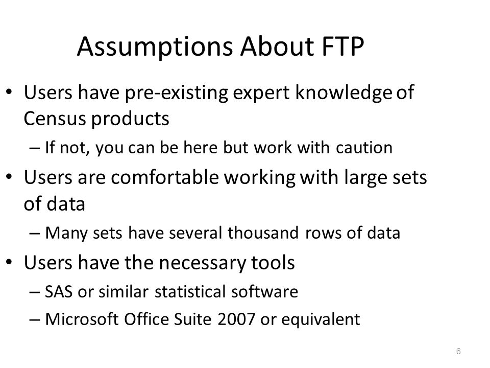 Assumptions About FTP Users have pre-existing expert knowledge of Census products – If not, you can be here but work with caution Users are comfortable working with large sets of data – Many sets have several thousand rows of data Users have the necessary tools – SAS or similar statistical software – Microsoft Office Suite 2007 or equivalent 6