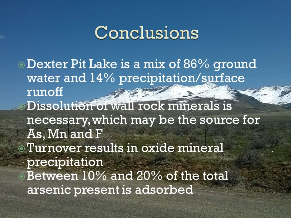  Dexter Pit Lake is a mix of 86% ground water and 14% precipitation/surface runoff  Dissolution of wall rock minerals is necessary, which may be the source for As, Mn and F  Turnover results in oxide mineral precipitation  Between 10% and 20% of the total arsenic present is adsorbed