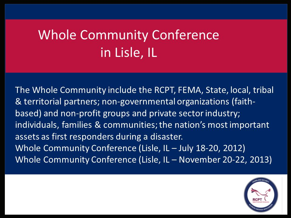 Whole Community Conference in Lisle, IL The Whole Community include the RCPT, FEMA, State, local, tribal & territorial partners; non-governmental orga