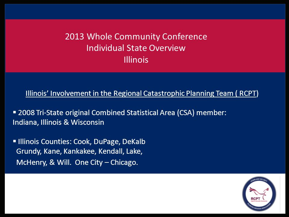 2013 Whole Community Conference Individual State Overview Illinois Illinois' Involvement in the Regional Catastrophic Planning Team ( RCPT)  2008 Tri