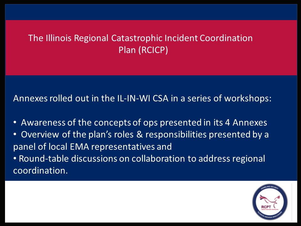 The Illinois Regional Catastrophic Incident Coordination Plan (RCICP) Annexes rolled out in the IL-IN-WI CSA in a series of workshops: Awareness of th