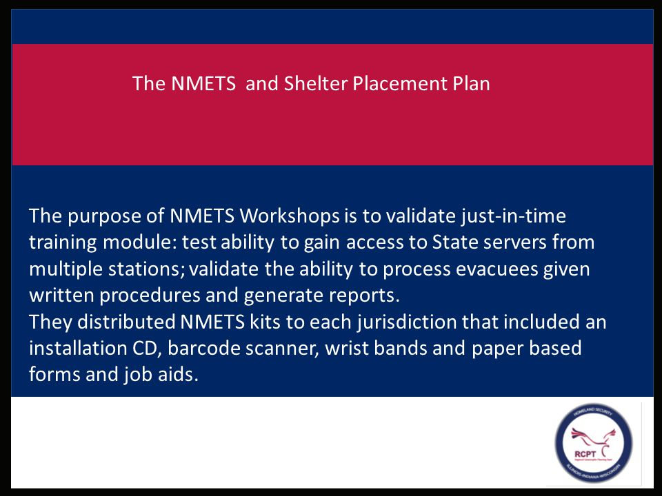 The NMETS and Shelter Placement Plan The purpose of NMETS Workshops is to validate just-in-time training module: test ability to gain access to State