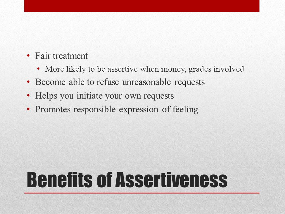 Benefits of Assertiveness Fair treatment More likely to be assertive when money, grades involved Become able to refuse unreasonable requests Helps you initiate your own requests Promotes responsible expression of feeling