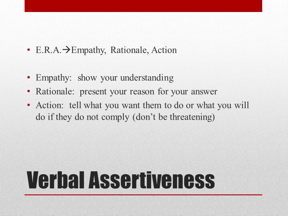 Verbal Assertiveness E.R.A.  Empathy, Rationale, Action Empathy: show your understanding Rationale: present your reason for your answer Action: tell