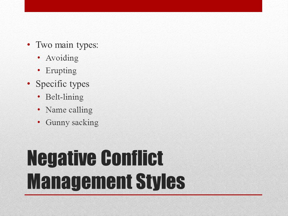 Negative Conflict Management Styles Two main types: Avoiding Erupting Specific types Belt-lining Name calling Gunny sacking