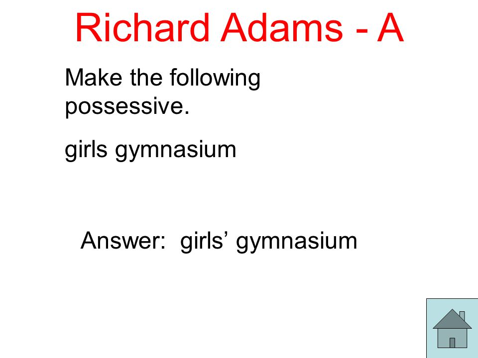 Richard Adams - A Make the following possessive. girls gymnasium Answer: girls' gymnasium