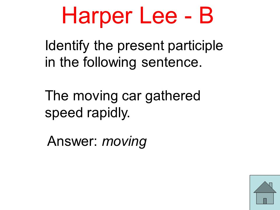 Harper Lee - B Identify the present participle in the following sentence.
