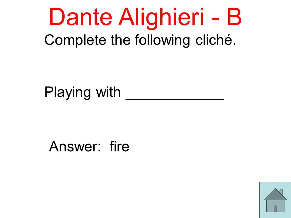 Dante Alighieri - B Complete the following cliché. Playing with ____________ Answer: fire