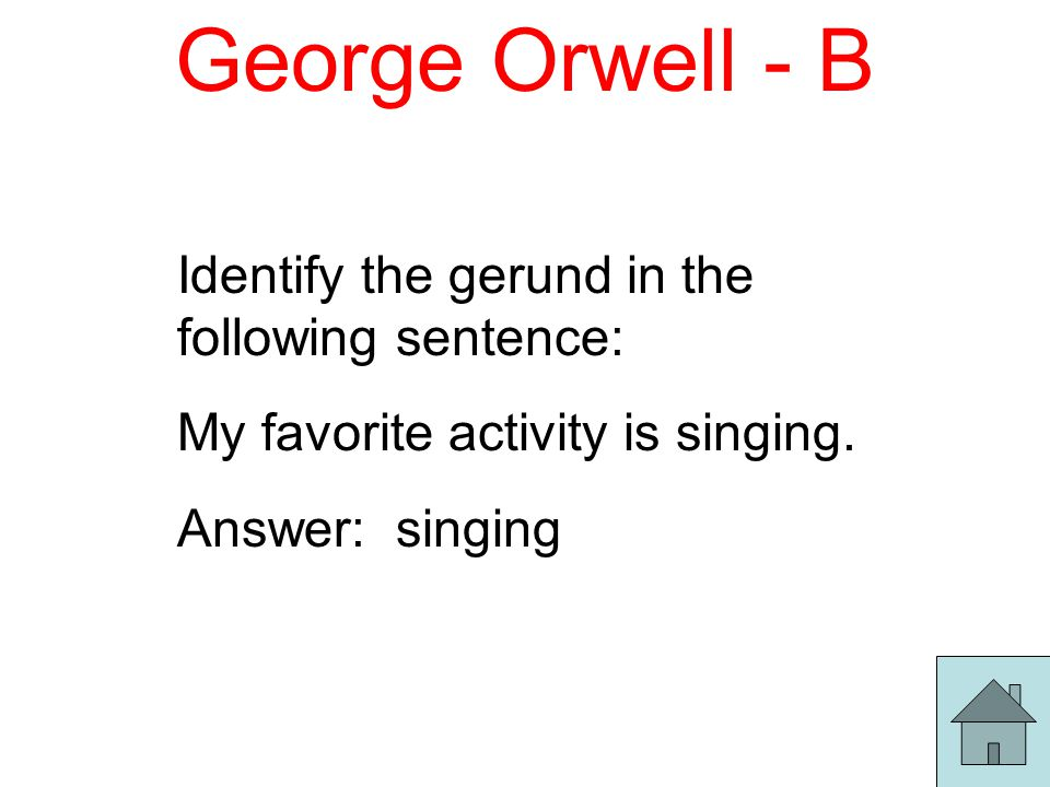 George Orwell - C Identify the gerund in the following sentence: I give singing my best effort.