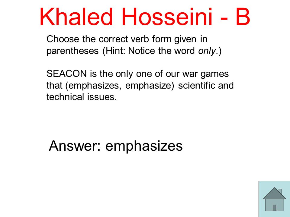 Khaled Hosseini - B Choose the correct verb form given in parentheses (Hint: Notice the word only.) SEACON is the only one of our war games that (emphasizes, emphasize) scientific and technical issues.
