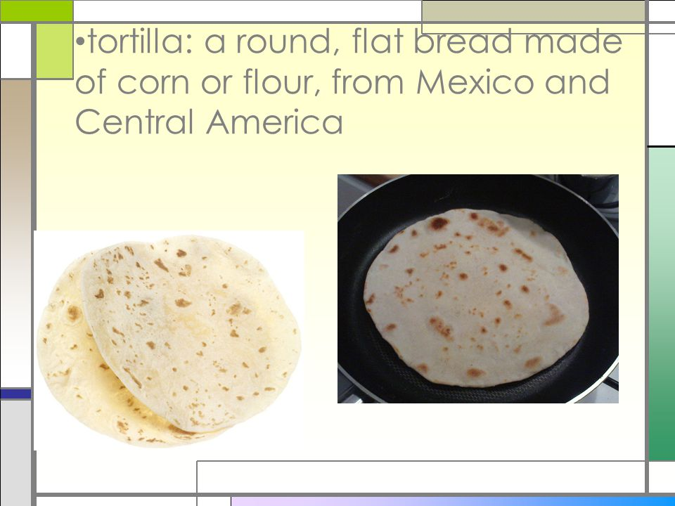 tortilla: a round, flat bread made of corn or flour, from Mexico and Central America