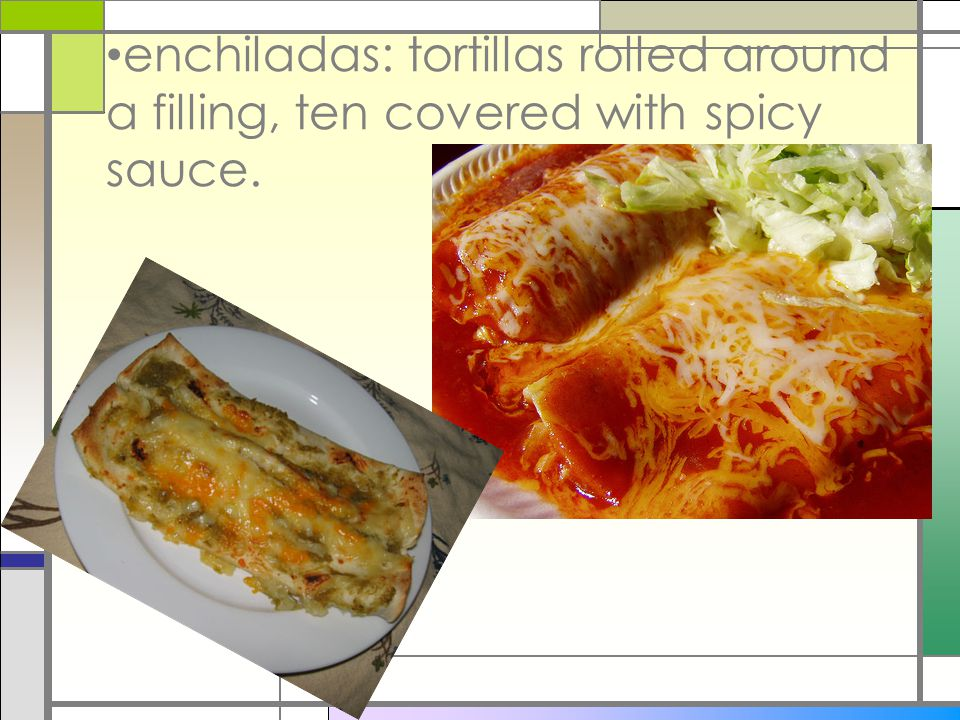 enchiladas: tortillas rolled around a filling, ten covered with spicy sauce.