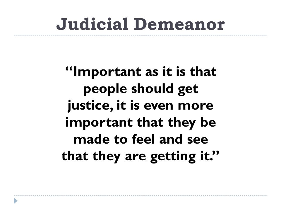 Judicial Demeanor Important as it is that people should get justice, it is even more important that they be made to feel and see that they are getting it.
