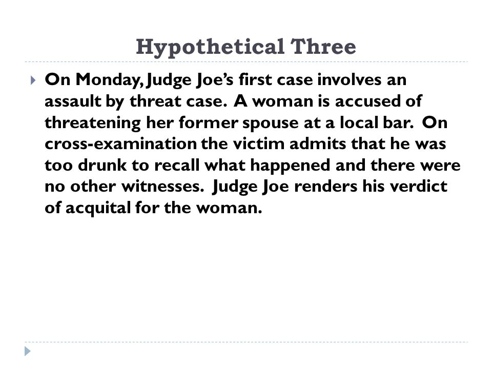 Hypothetical Three  On Monday, Judge Joe's first case involves an assault by threat case.