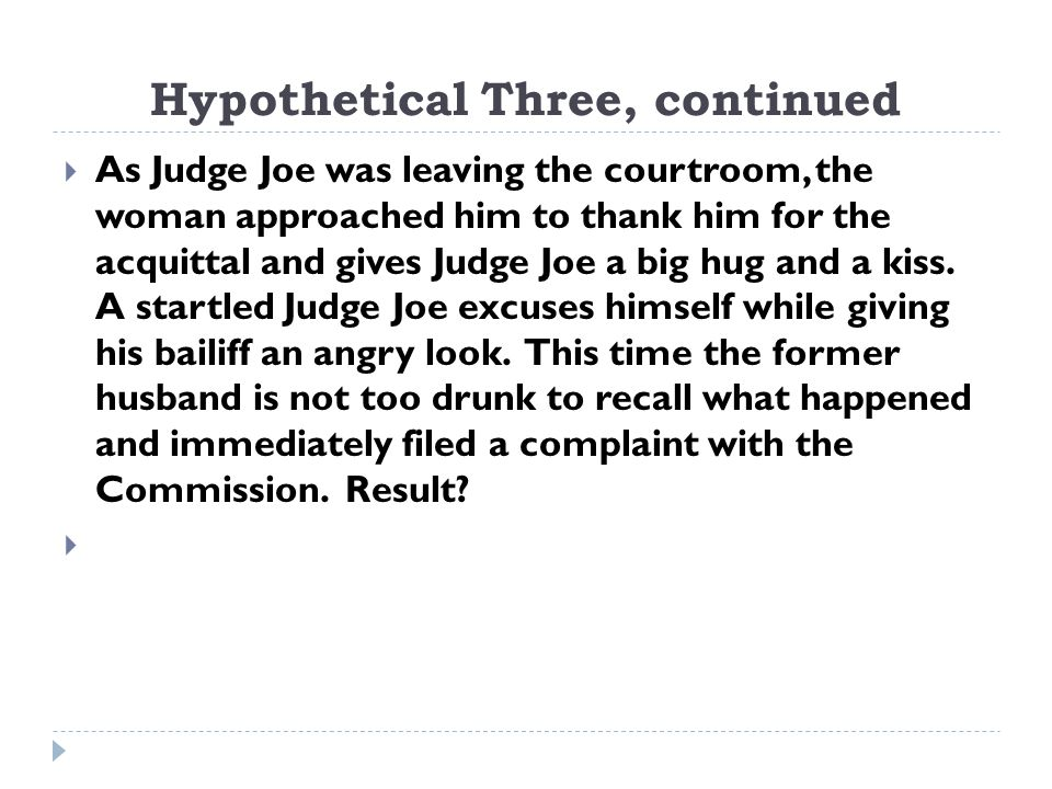 Hypothetical Three, continued  As Judge Joe was leaving the courtroom, the woman approached him to thank him for the acquittal and gives Judge Joe a big hug and a kiss.