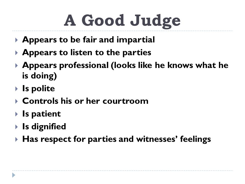 A Good Judge  Appears to be fair and impartial  Appears to listen to the parties  Appears professional (looks like he knows what he is doing)  Is polite  Controls his or her courtroom  Is patient  Is dignified  Has respect for parties and witnesses' feelings