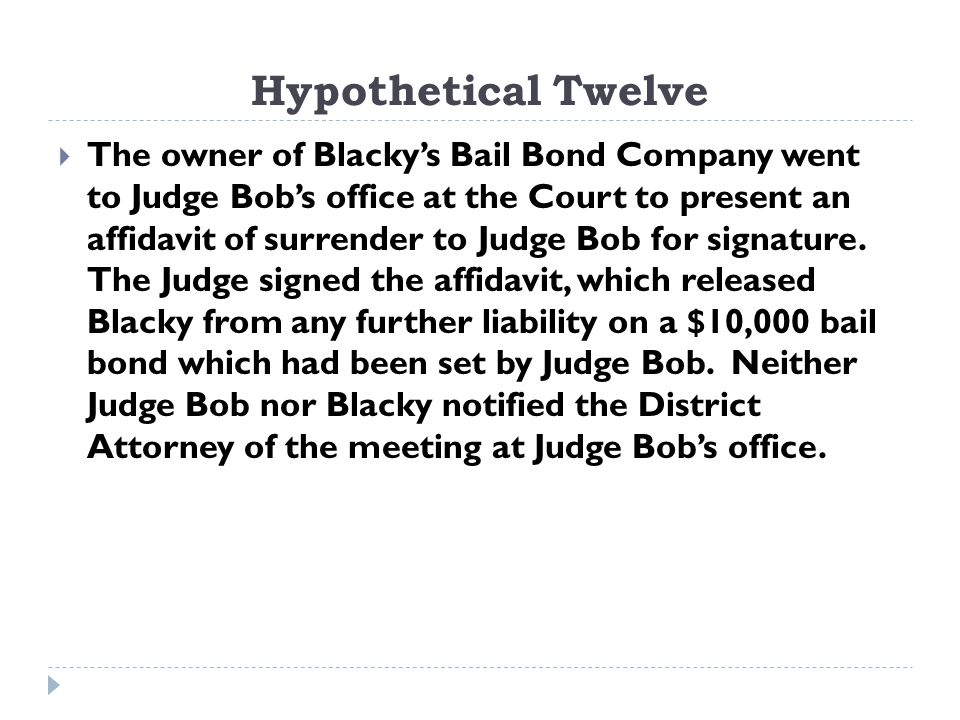 Hypothetical Twelve  The owner of Blacky's Bail Bond Company went to Judge Bob's office at the Court to present an affidavit of surrender to Judge Bob for signature.