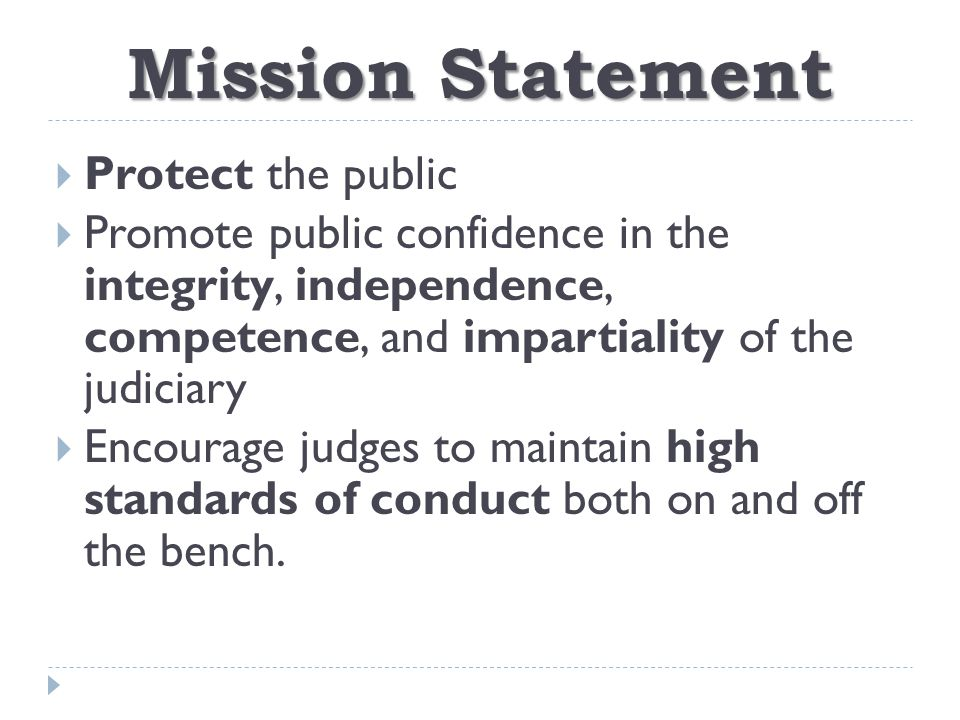 Mission Statement  Protect the public  Promote public confidence in the integrity, independence, competence, and impartiality of the judiciary  Encourage judges to maintain high standards of conduct both on and off the bench.