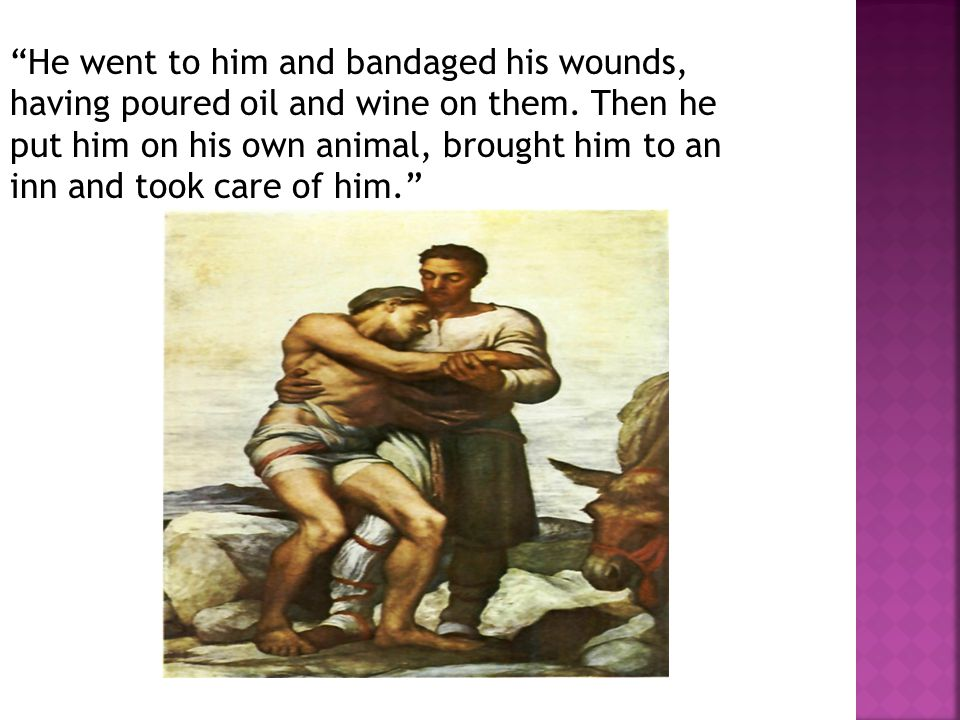 He went to him and bandaged his wounds, having poured oil and wine on them.