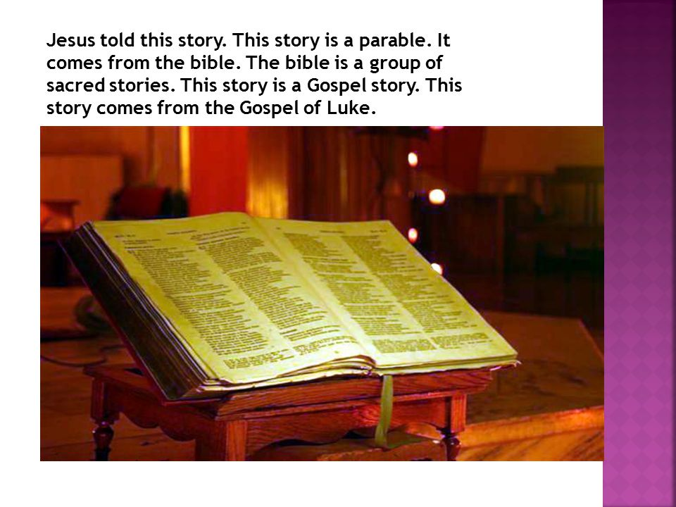 Jesus told this story. This story is a parable. It comes from the bible.