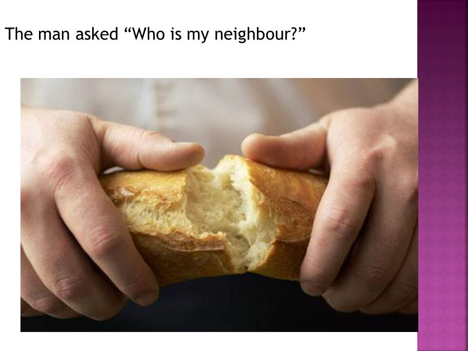 The man asked Who is my neighbour?