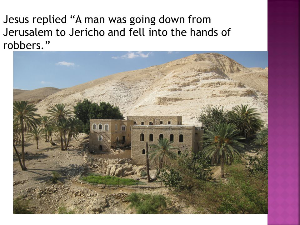 Jesus replied A man was going down from Jerusalem to Jericho and fell into the hands of robbers.