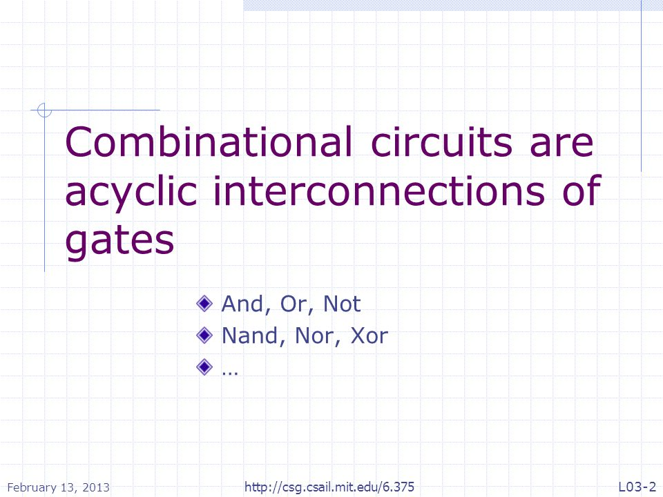 Combinational circuits are acyclic interconnections of gates And, Or, Not Nand, Nor, Xor … February 13, 2013 http://csg.csail.mit.edu/6.375L03-2