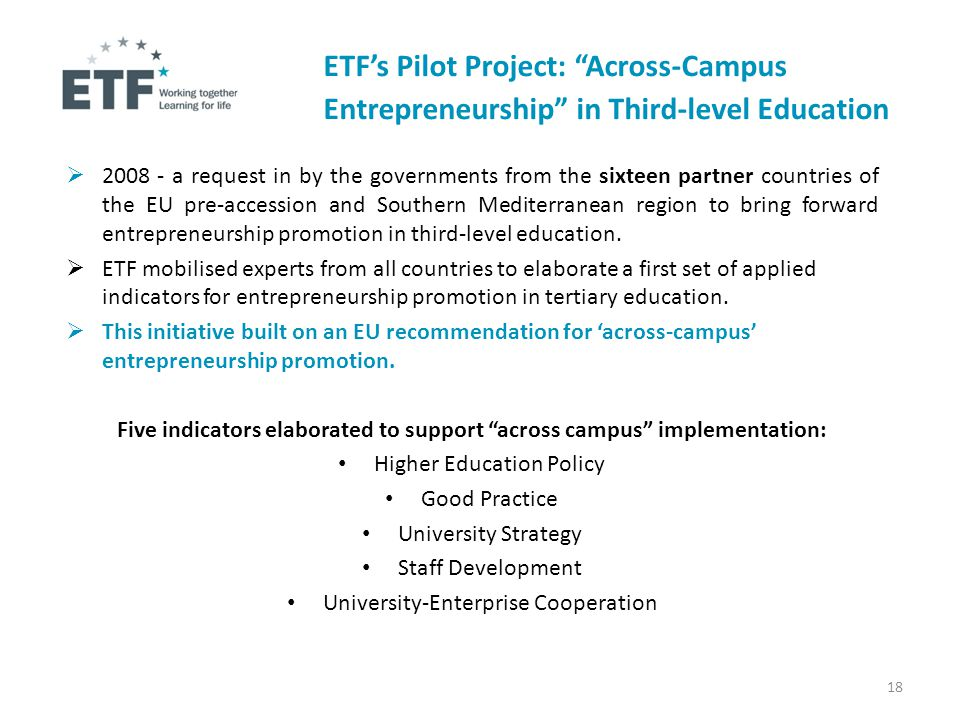 ETF's Pilot Project: Across-Campus Entrepreneurship in Third-level Education  2008 - a request in by the governments from the sixteen partner countries of the EU pre-accession and Southern Mediterranean region to bring forward entrepreneurship promotion in third-level education.