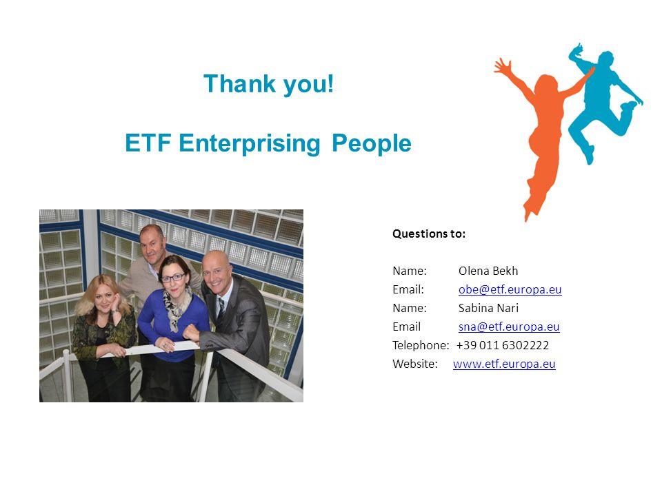 Thank you! ETF Enterprising People Questions to: Name: Olena Bekh Email: obe@etf.europa.euobe@etf.europa.eu Name: Sabina Nari Emailsna@etf.europa.eusn