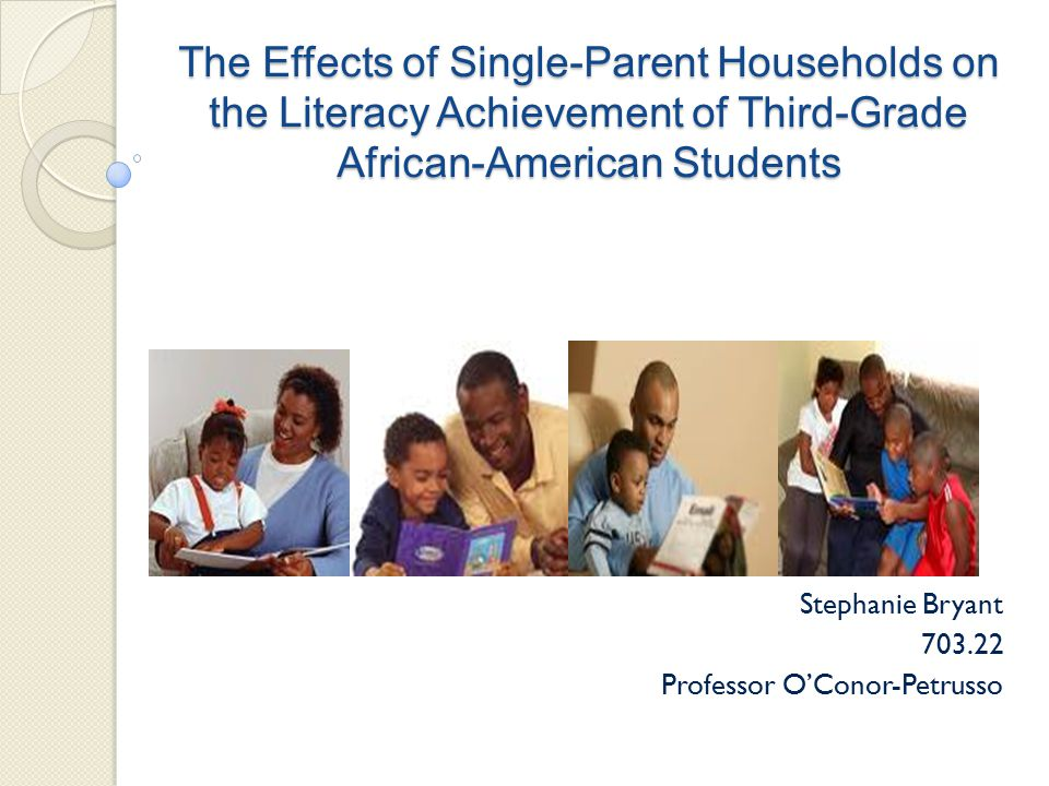 The Effects of Single-Parent Households on the Literacy Achievement of Third-Grade African-American Students Stephanie Bryant 703.22 Professor O'Conor-Petrusso