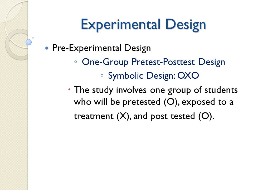 Experimental Design Pre-Experimental Design ◦ One-Group Pretest-Posttest Design ◦ Symbolic Design: OXO  The study involves one group of students who will be pretested (O), exposed to a treatment (X), and post tested (O).