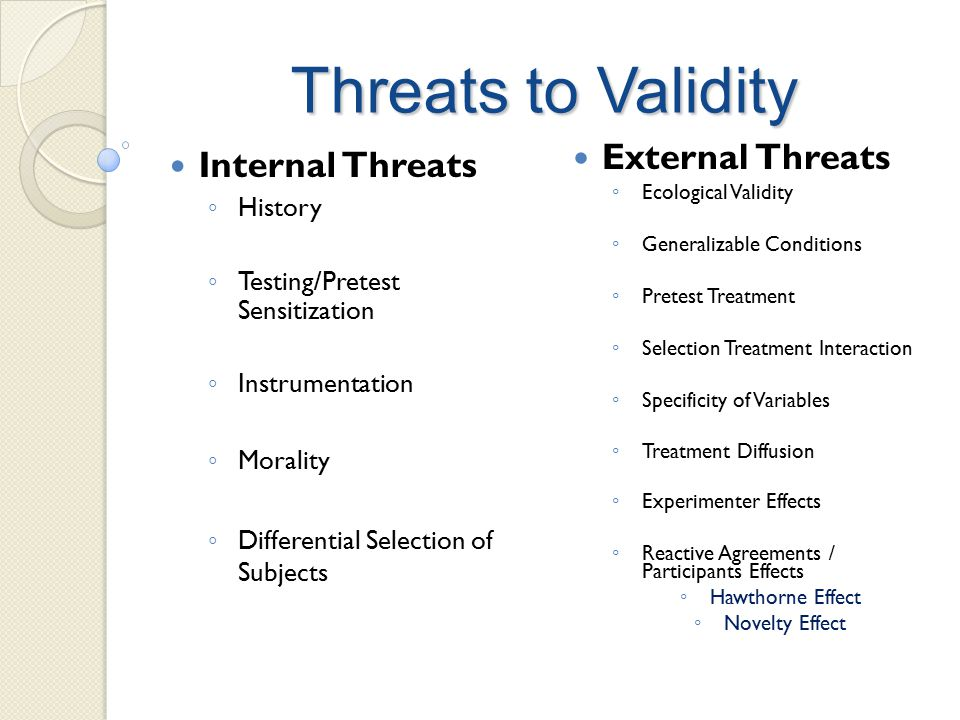 Threats to Validity Internal Threats ◦ History ◦ Testing/Pretest Sensitization ◦ Instrumentation ◦ Morality ◦ Differential Selection of Subjects External Threats ◦ Ecological Validity ◦ Generalizable Conditions ◦ Pretest Treatment ◦ Selection Treatment Interaction ◦ Specificity of Variables ◦ Treatment Diffusion ◦ Experimenter Effects ◦ Reactive Agreements / Participants Effects ◦ Hawthorne Effect ◦ Novelty Effect