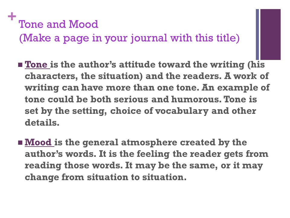 + Tone and Mood (Make a page in your journal with this title) Tone is the author's attitude toward the writing (his characters, the situation) and the