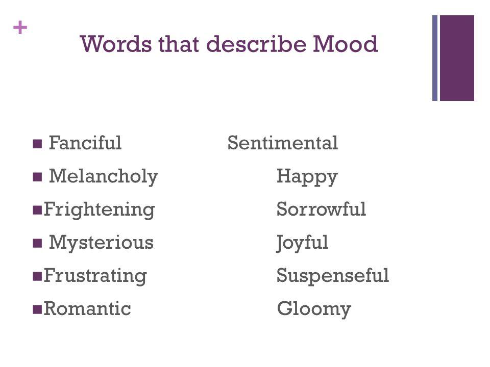 + Words that describe Mood FancifulSentimental Melancholy Happy FrighteningSorrowful Mysterious Joyful Frustrating Suspenseful Romantic Gloomy