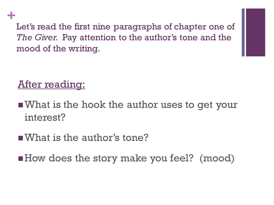 + Let's read the first nine paragraphs of chapter one of The Giver. Pay attention to the author's tone and the mood of the writing. After reading: Wha