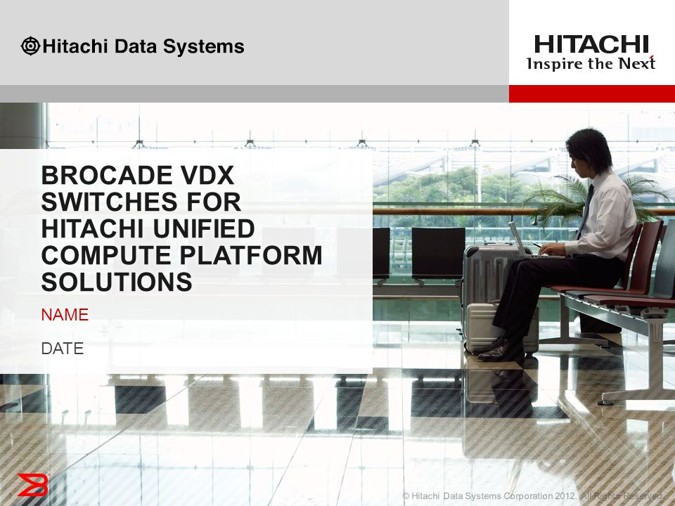 1© Hitachi Data Systems Corporation 2012. All Rights Reserved.1 BROCADE VDX SWITCHES FOR HITACHI UNIFIED COMPUTE PLATFORM SOLUTIONS NAME DATE NAME DAT