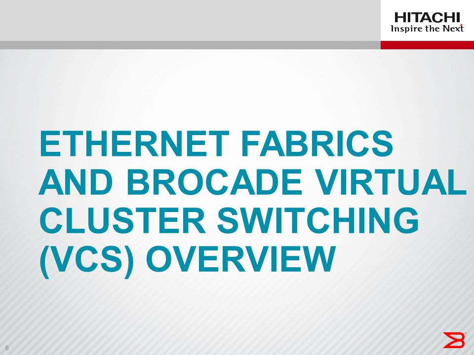 6 ETHERNET FABRICS AND BROCADE VIRTUAL CLUSTER SWITCHING (VCS) OVERVIEW