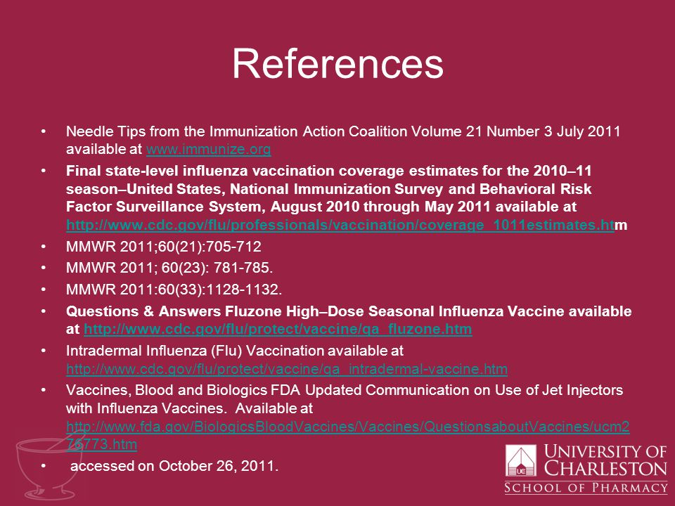 References Needle Tips from the Immunization Action Coalition Volume 21 Number 3 July 2011 available at www.immunize.orgwww.immunize.org Final state-level influenza vaccination coverage estimates for the 2010–11 season–United States, National Immunization Survey and Behavioral Risk Factor Surveillance System, August 2010 through May 2011 available at http://www.cdc.gov/flu/professionals/vaccination/coverage_1011estimates.htm http://www.cdc.gov/flu/professionals/vaccination/coverage_1011estimates.ht MMWR 2011;60(21):705-712 MMWR 2011; 60(23): 781-785.