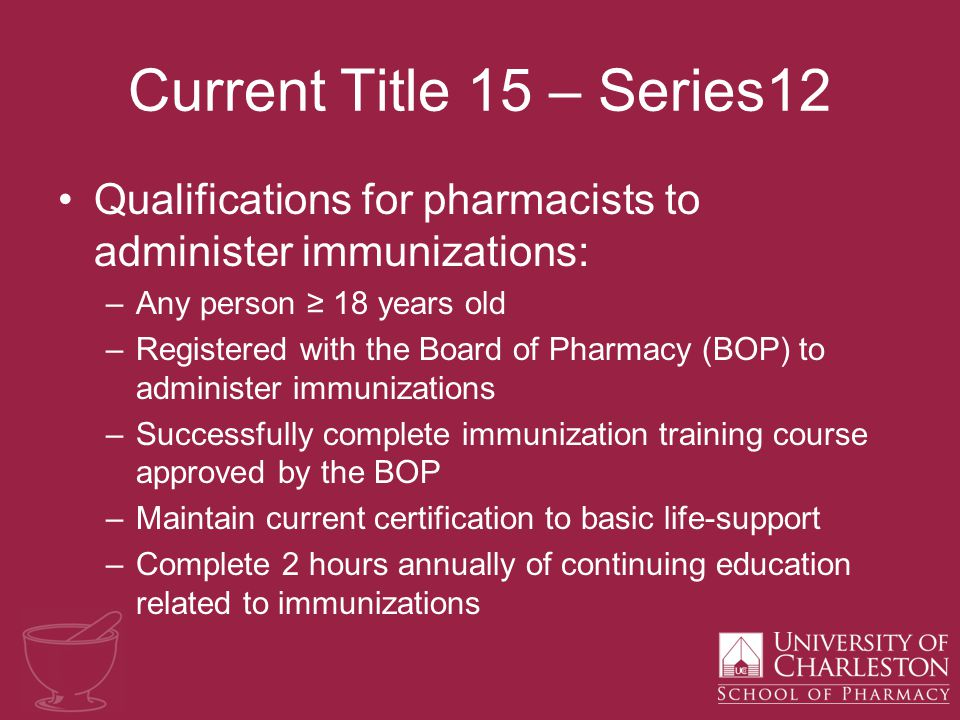 Current Title 15 – Series12 Qualifications for pharmacists to administer immunizations: –Any person ≥ 18 years old –Registered with the Board of Pharmacy (BOP) to administer immunizations –Successfully complete immunization training course approved by the BOP –Maintain current certification to basic life-support –Complete 2 hours annually of continuing education related to immunizations