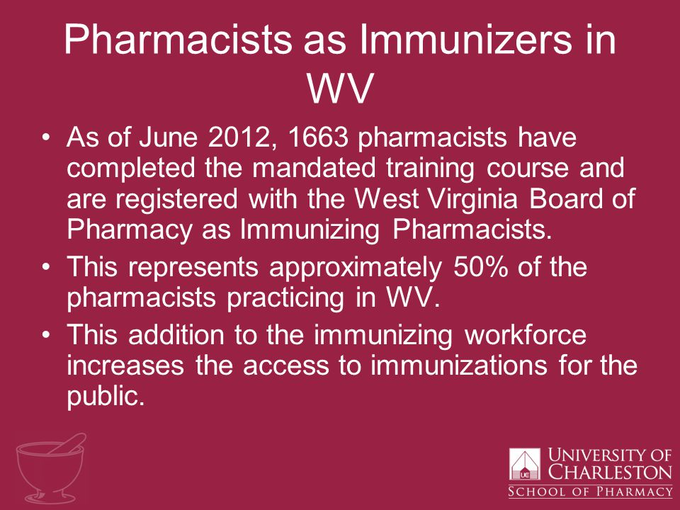 Pharmacists as Immunizers in WV As of June 2012, 1663 pharmacists have completed the mandated training course and are registered with the West Virginia Board of Pharmacy as Immunizing Pharmacists.