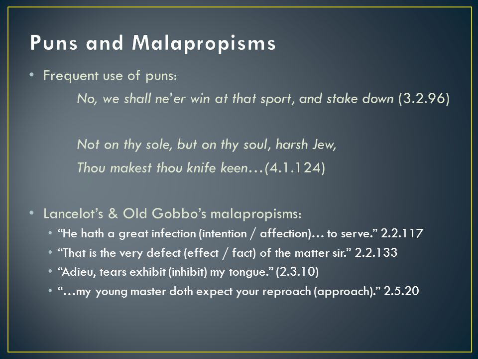 Frequent use of puns: No, we shall ne'er win at that sport, and stake down (3.2.96) Not on thy sole, but on thy soul, harsh Jew, Thou makest thou knife keen…(4.1.124) Lancelot's & Old Gobbo's malapropisms: He hath a great infection (intention / affection)… to serve. 2.2.117 That is the very defect (effect / fact) of the matter sir. 2.2.133 Adieu, tears exhibit (inhibit) my tongue. (2.3.10) …my young master doth expect your reproach (approach). 2.5.20