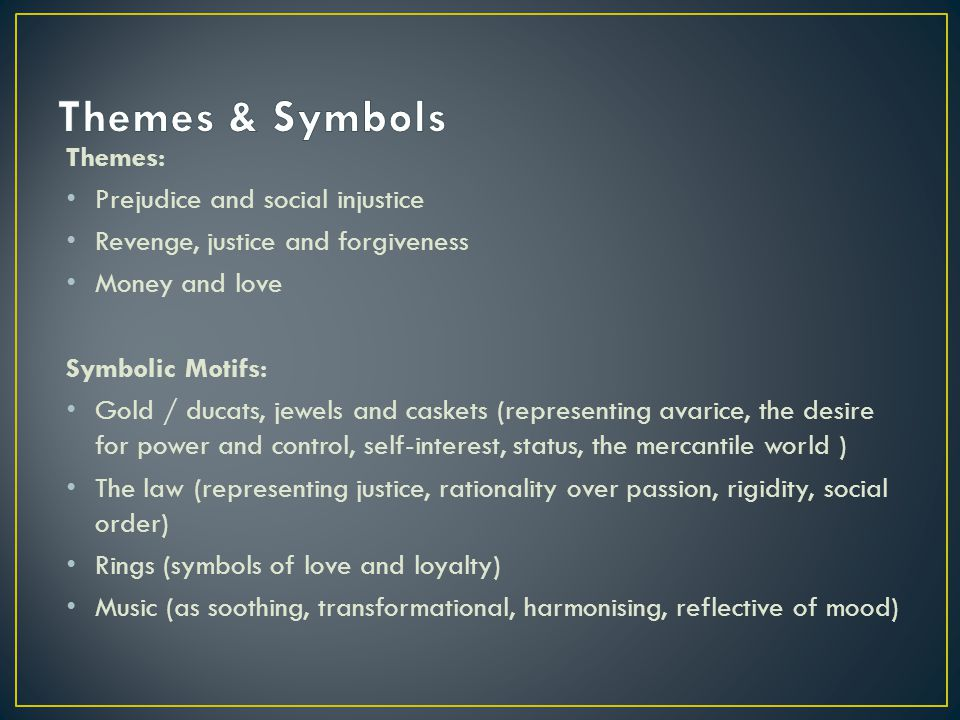 Themes: Prejudice and social injustice Revenge, justice and forgiveness Money and love Symbolic Motifs: Gold / ducats, jewels and caskets (representing avarice, the desire for power and control, self-interest, status, the mercantile world ) The law (representing justice, rationality over passion, rigidity, social order) Rings (symbols of love and loyalty) Music (as soothing, transformational, harmonising, reflective of mood)