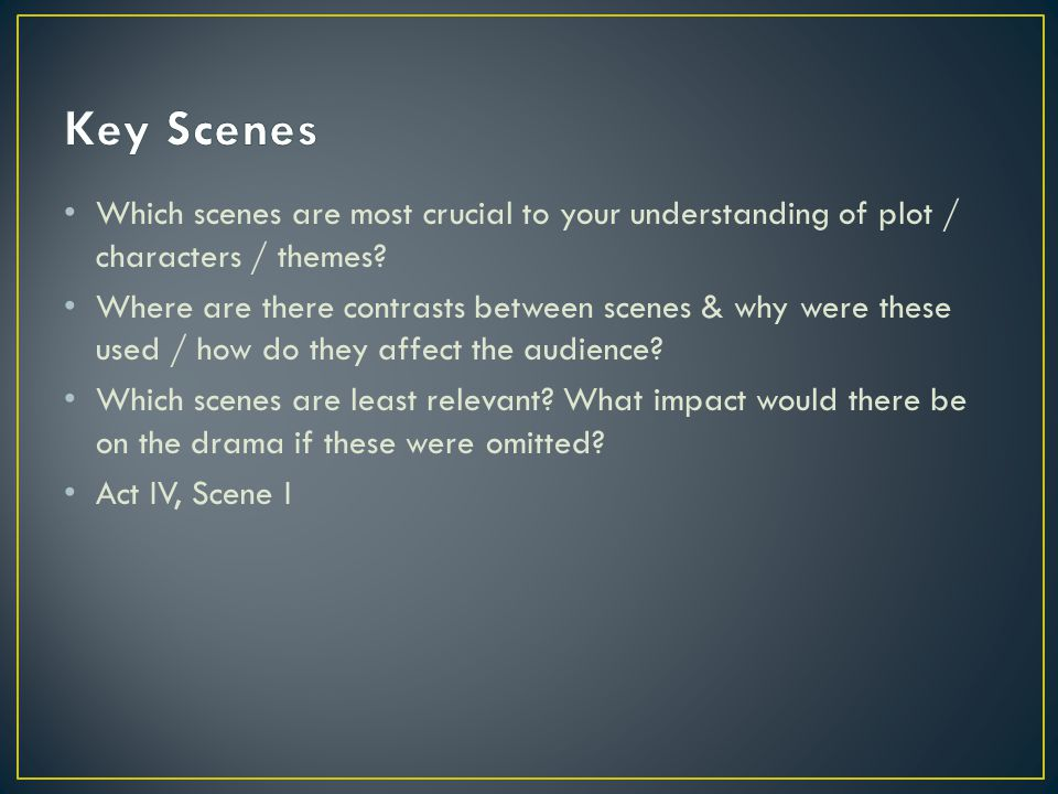 Which scenes are most crucial to your understanding of plot / characters / themes? Where are there contrasts between scenes & why were these used / ho