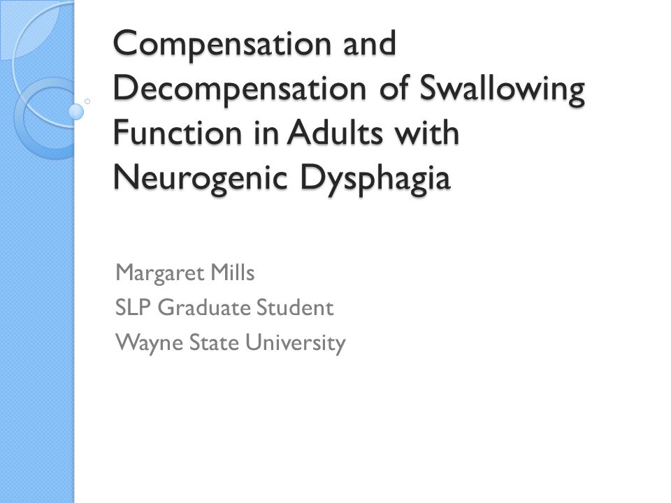 Compensation and Decompensation of Swallowing Function in Adults with Neurogenic Dysphagia Margaret Mills SLP Graduate Student Wayne State University