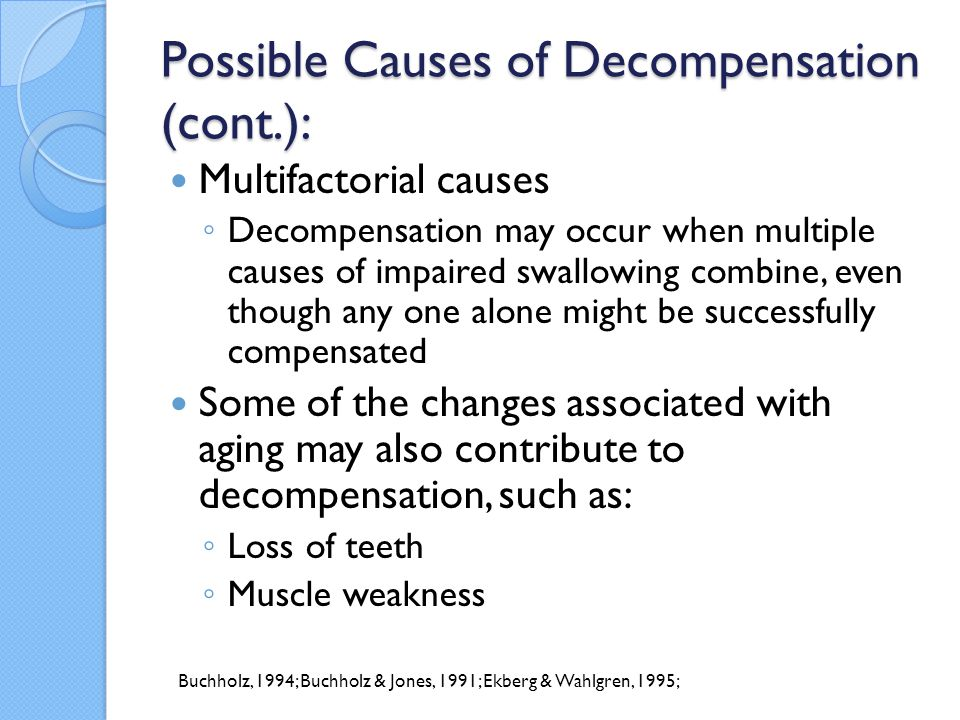 Possible Causes of Decompensation (cont.): Multifactorial causes ◦ Decompensation may occur when multiple causes of impaired swallowing combine, even