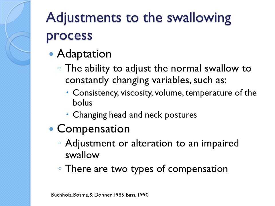 Types of compensation Voluntary compensation ◦ Conscious choices made by patients to make swallowing easier, may include:  Smooth textures  Smaller bites/bolus size  Chewing food more thoroughly  Swallowing strategies such as  Head turn/tilt  Multiple swallows  Neck pressure Involuntary compensation ◦ Adjustments to the swallowing process made without conscious choice ◦ Often cannot be readily observed by the patient, clinician, or caregivers without radiologic evaluation Buchholz, 1987b; Buchholz et al., 1985; Bass, 1990; Bass, 1997