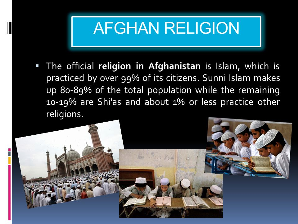 AFGHAN RELIGION  The official religion in Afghanistan is Islam, which is practiced by over 99% of its citizens. Sunni Islam makes up 80-89% of the to